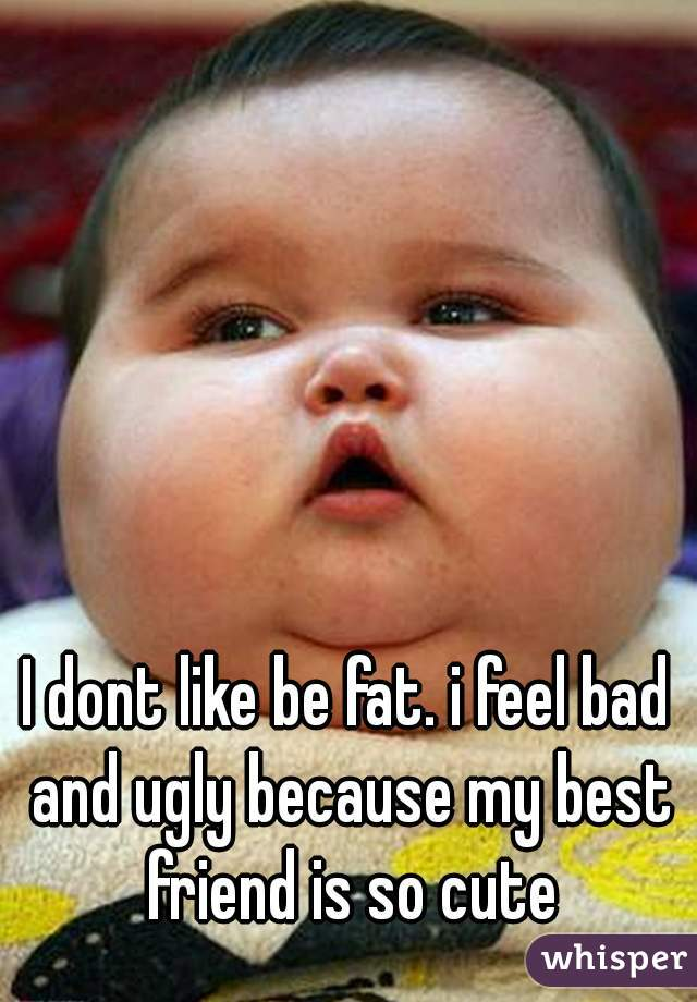 I dont like be fat. i feel bad and ugly because my best friend is so cute