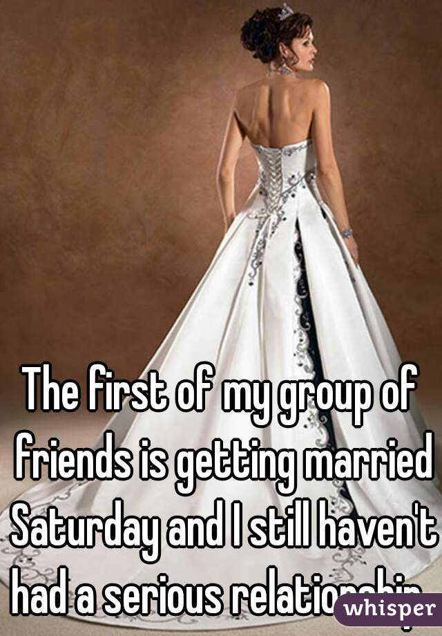 The first of my group of friends is getting married Saturday and I still haven't had a serious relationship.