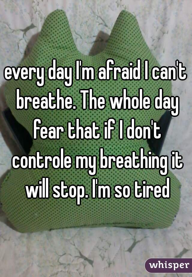every day I'm afraid I can't breathe. The whole day fear that if I don't controle my breathing it will stop. I'm so tired