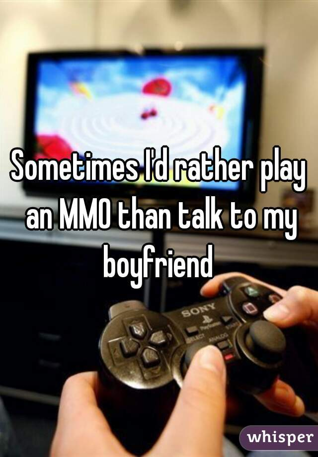 Sometimes I'd rather play an MMO than talk to my boyfriend