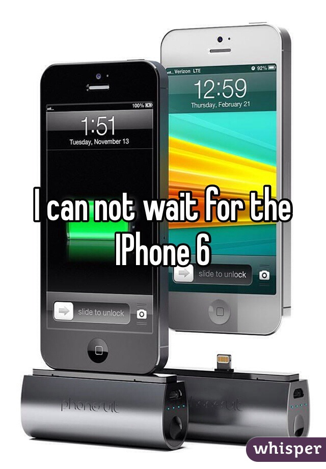 I can not wait for the IPhone 6