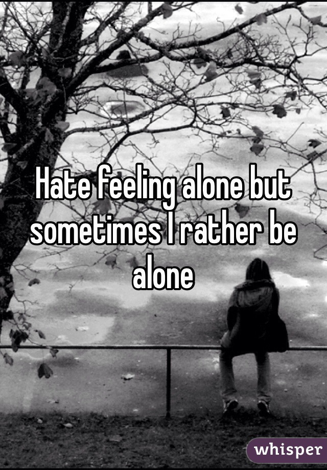 Hate feeling alone but sometimes I rather be alone