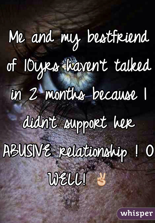 Me and my bestfriend of 10yrs haven't talked in 2 months because I didn't support her ABUSIVE relationship ! O WELL! ✌️