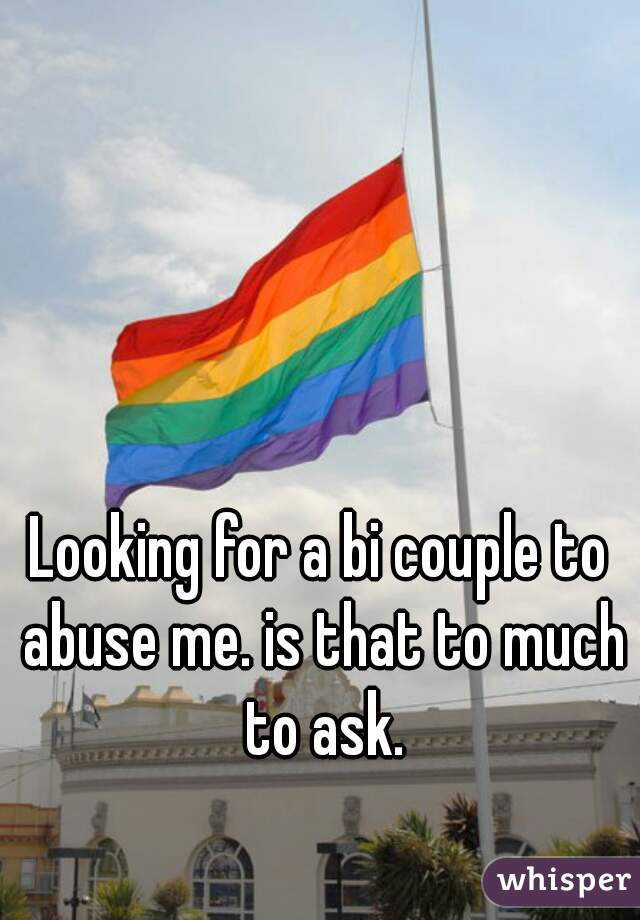 Looking for a bi couple to abuse me. is that to much to ask.