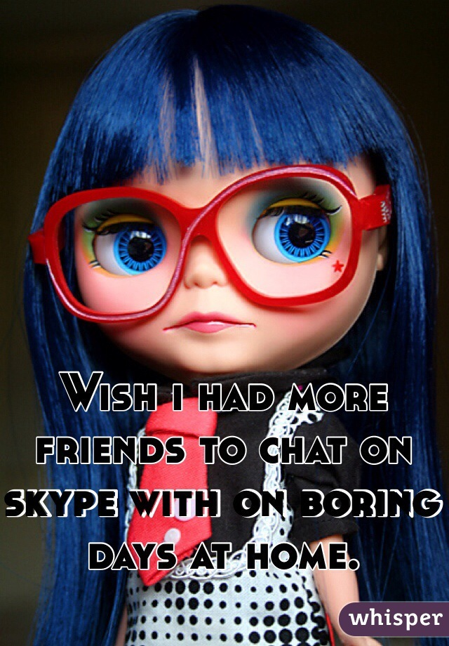 Wish i had more friends to chat on skype with on boring days at home.