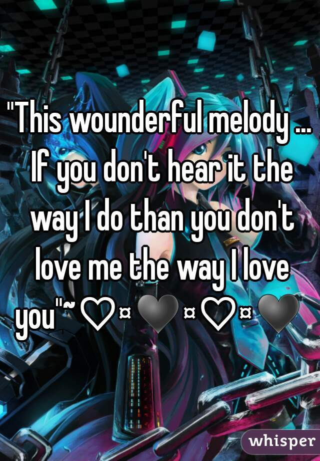 """""""This wounderful melody ... If you don't hear it the way I do than you don't love me the way I love you""""~♡¤♥¤♡¤♥"""