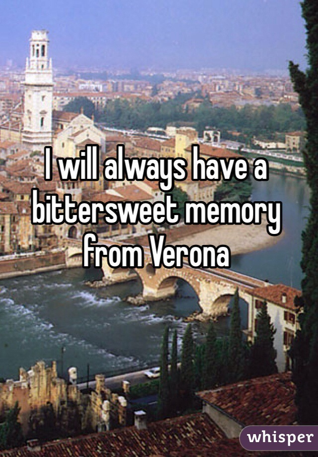 I will always have a bittersweet memory from Verona