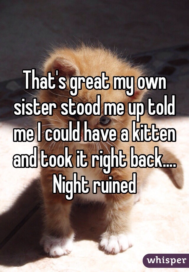 That's great my own sister stood me up told me I could have a kitten and took it right back.... Night ruined