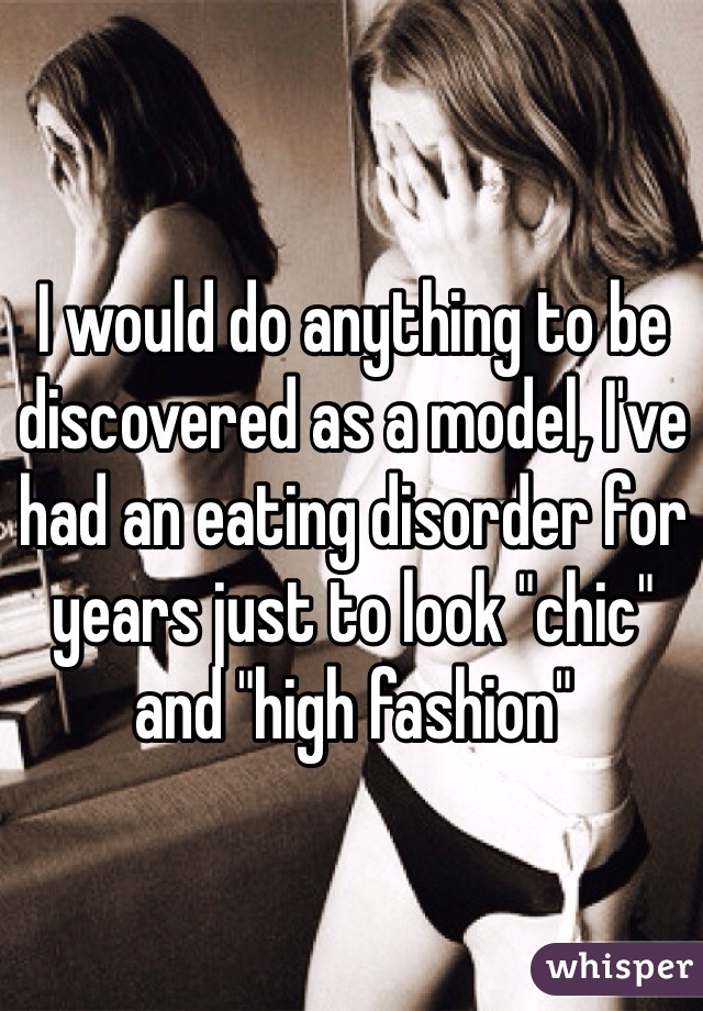"""I would do anything to be discovered as a model, I've had an eating disorder for years just to look """"chic"""" and """"high fashion"""""""