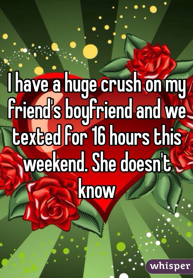 I have a huge crush on my friend's boyfriend and we texted for 16 hours this weekend. She doesn't know