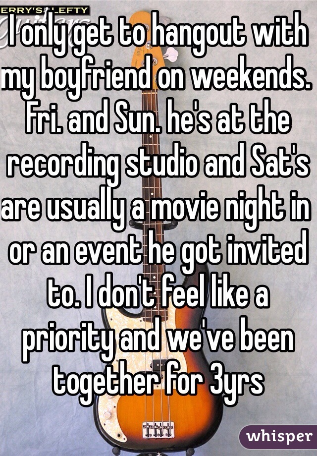 I only get to hangout with my boyfriend on weekends. Fri. and Sun. he's at the recording studio and Sat's are usually a movie night in or an event he got invited to. I don't feel like a priority and we've been together for 3yrs