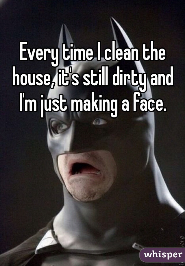 Every time I clean the house, it's still dirty and I'm just making a face.
