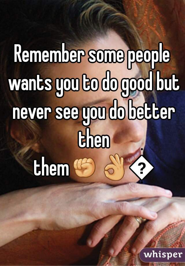 Remember some people wants you to do good but never see you do better then them👊👌👌