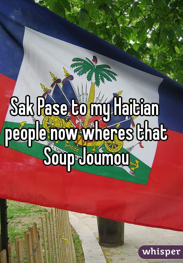 Sak Pase to my Haitian people now wheres that Soup Joumou