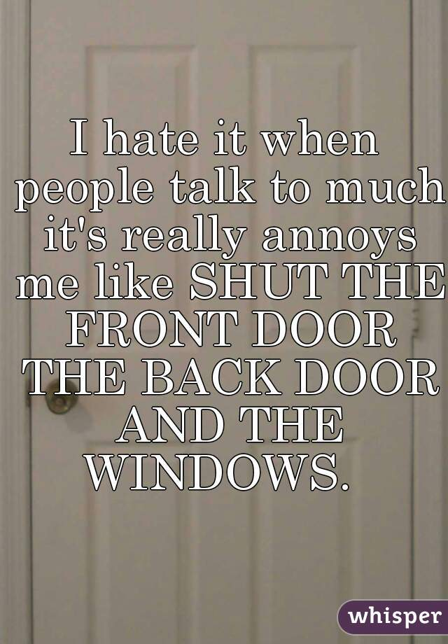 I hate it when people talk to much it's really annoys me like SHUT THE FRONT DOOR THE BACK DOOR AND THE WINDOWS.