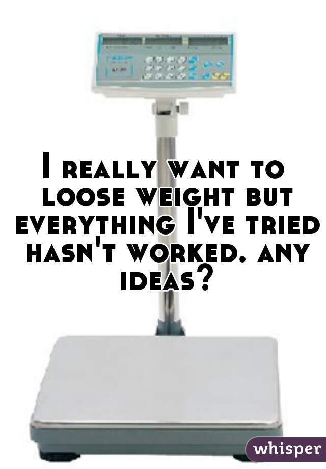I really want to loose weight but everything I've tried hasn't worked. any ideas?