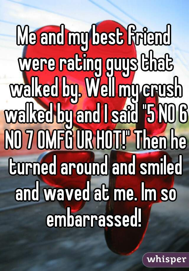 """Me and my best friend were rating guys that walked by. Well my crush walked by and I said """"5 NO 6 NO 7 OMFG UR HOT!"""" Then he turned around and smiled and waved at me. Im so embarrassed!"""