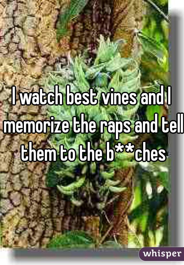 I watch best vines and I memorize the raps and tell them to the b**ches