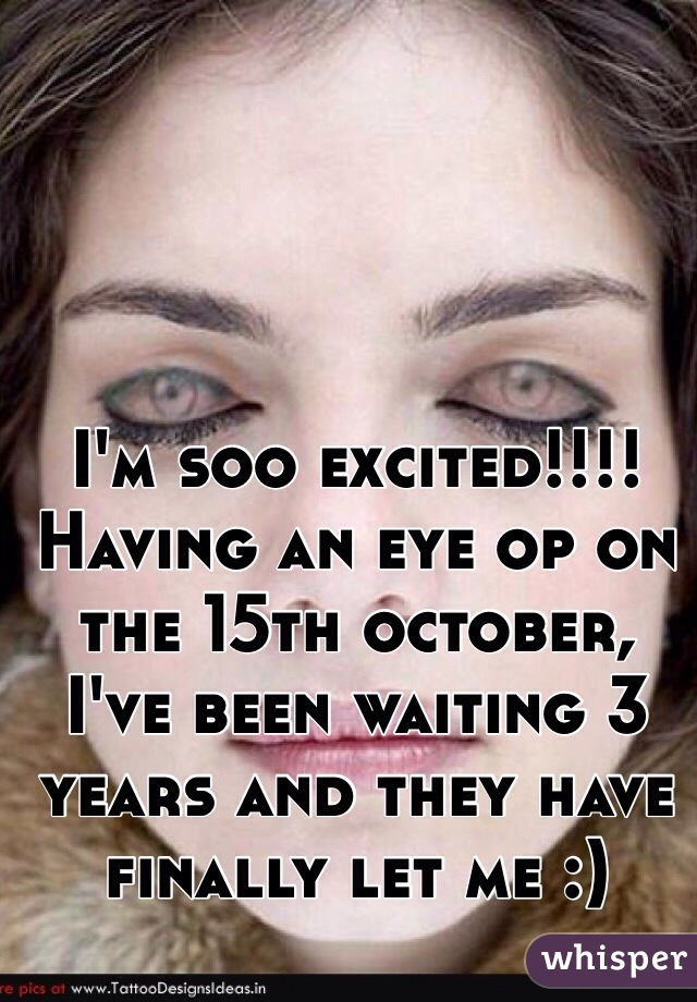 I'm soo excited!!!! Having an eye op on the 15th october, I've been waiting 3 years and they have finally let me :)