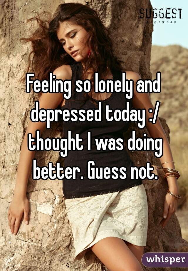 Feeling so lonely and depressed today :/ thought I was doing better. Guess not.