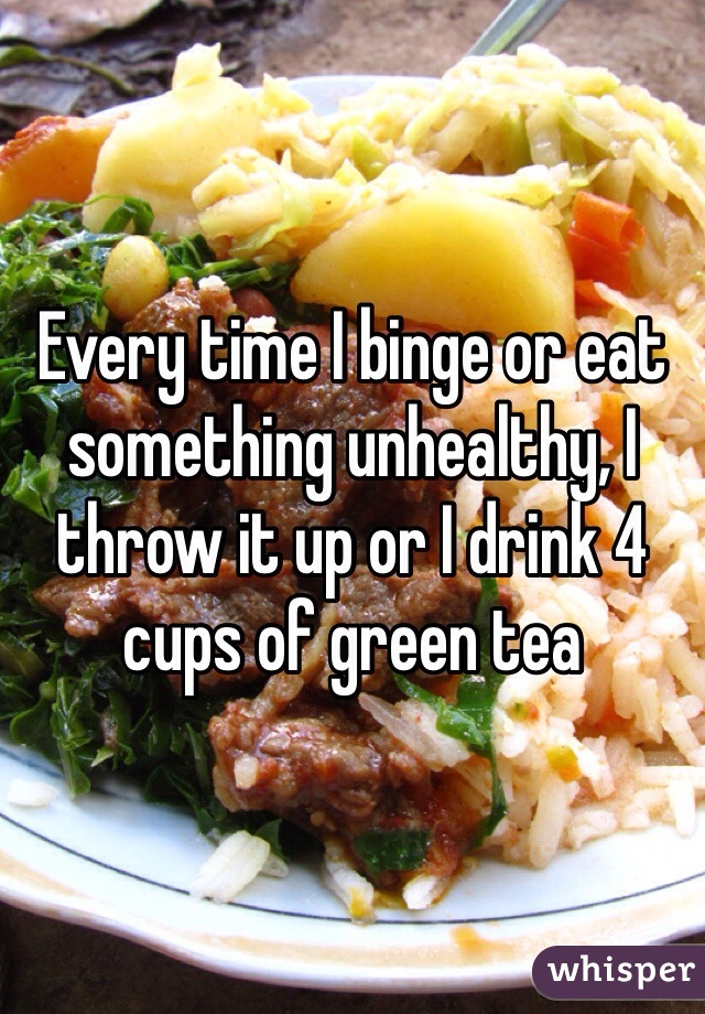 Every time I binge or eat something unhealthy, I throw it up or I drink 4 cups of green tea