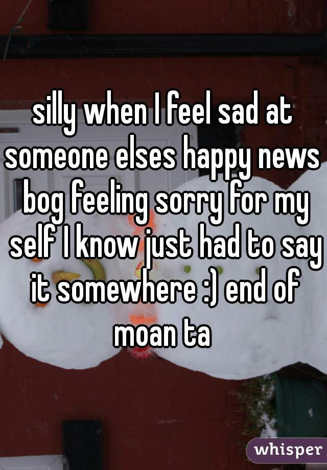 silly when I feel sad at someone elses happy news  bog feeling sorry for my self I know just had to say it somewhere :) end of moan ta