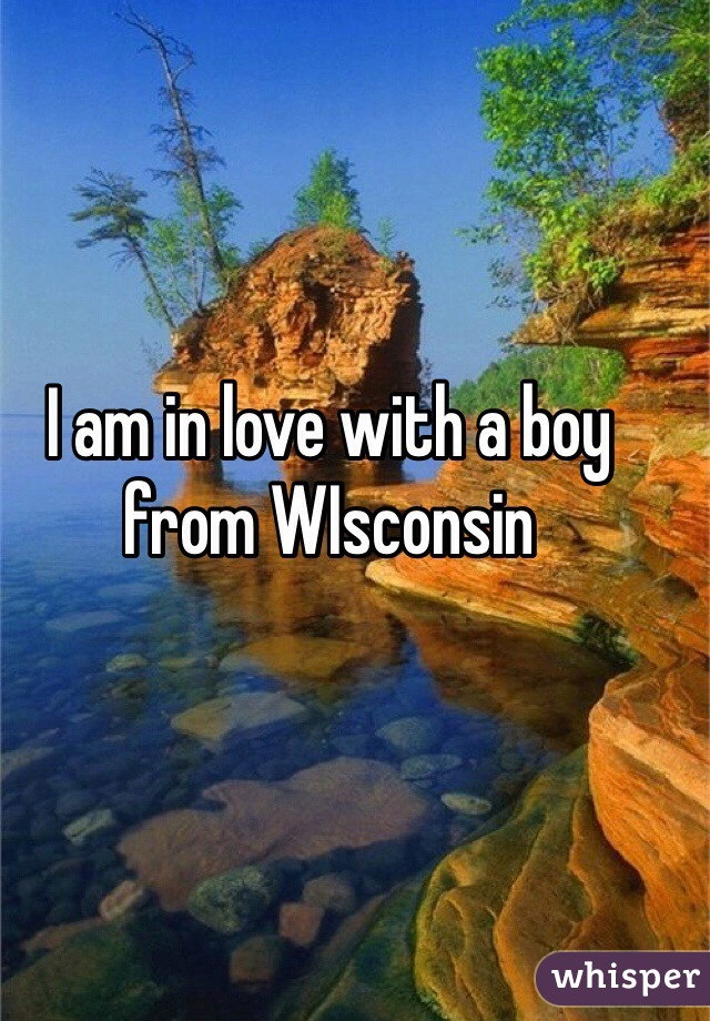 I am in love with a boy from WIsconsin