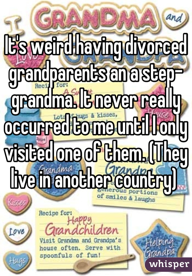 It's weird having divorced grandparents an a step-grandma. It never really occurred to me until I only visited one of them. (They live in another country)