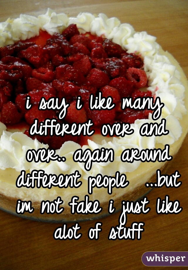i say i like many different over and over.. again around different people  ...but im not fake i just like alot of stuff