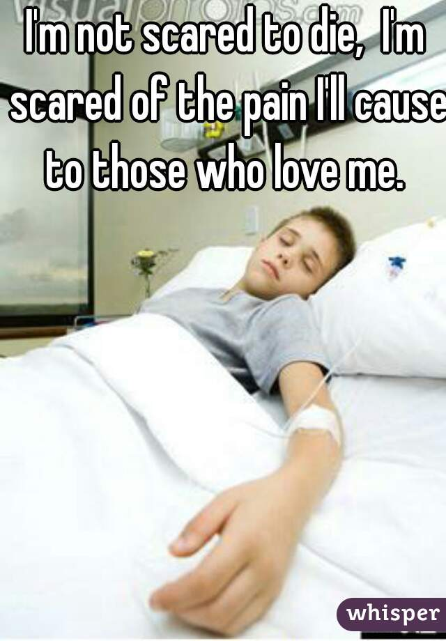 I'm not scared to die,  I'm scared of the pain I'll cause to those who love me.