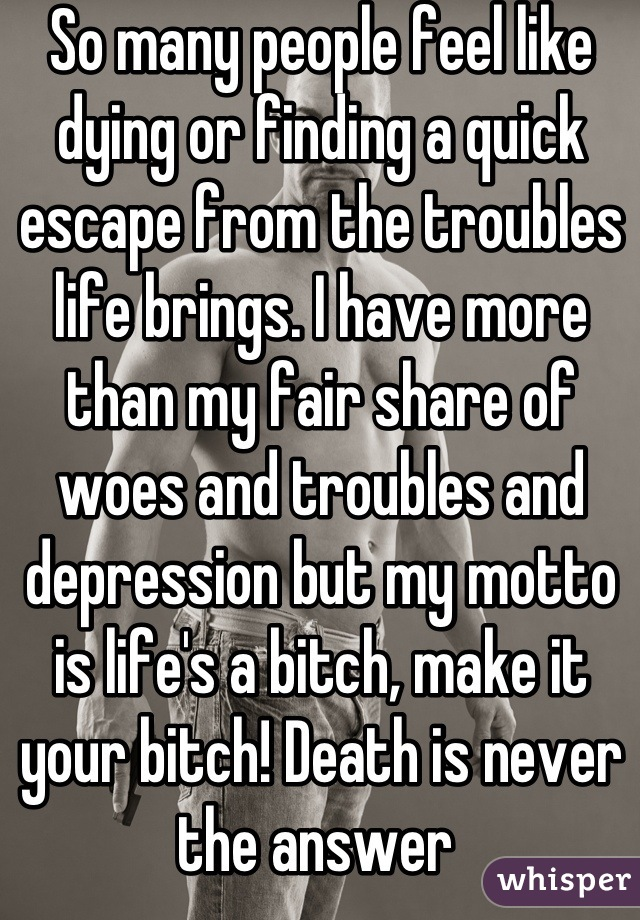 So many people feel like dying or finding a quick escape from the troubles life brings. I have more than my fair share of woes and troubles and depression but my motto is life's a bitch, make it your bitch! Death is never the answer