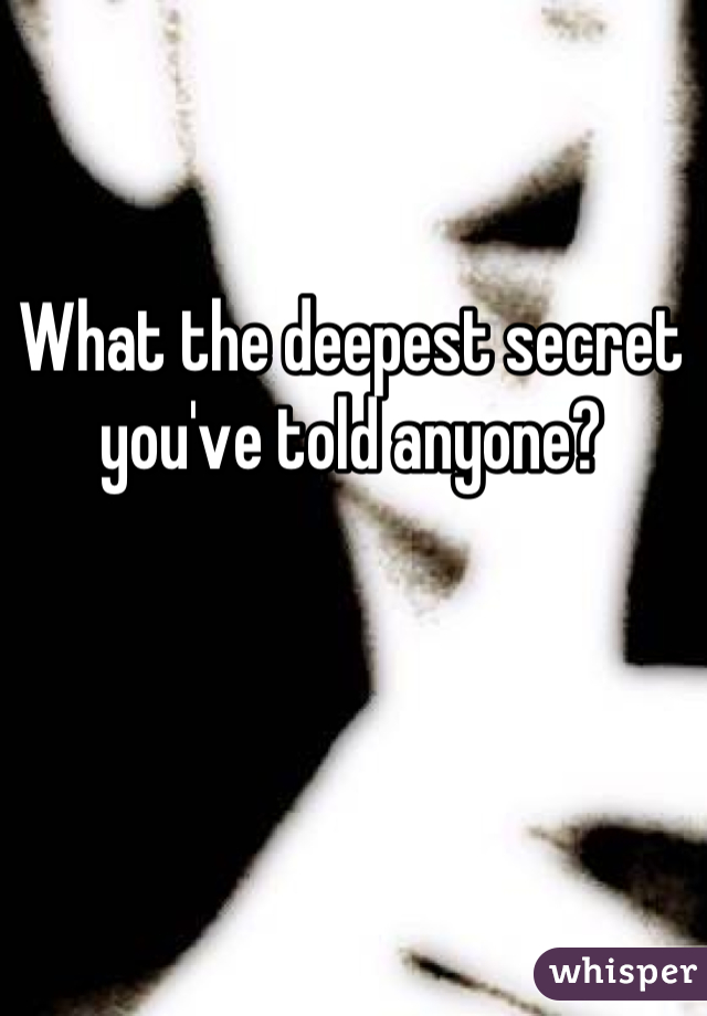 What the deepest secret you've told anyone?
