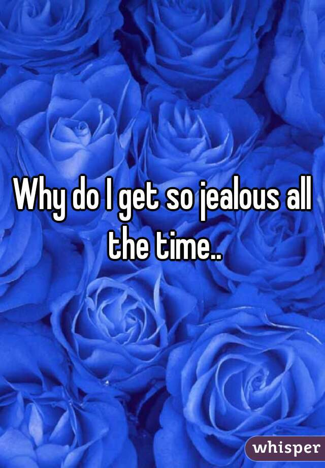 Why do I get so jealous all the time..