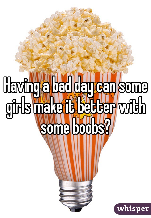 Having a bad day can some girls make it better with some boobs?