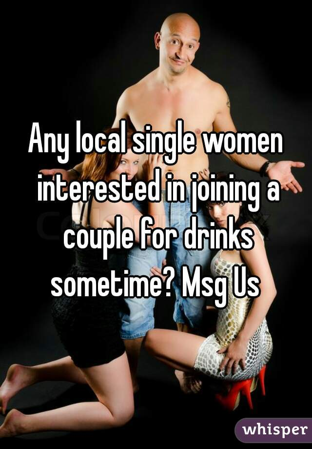 Any local single women interested in joining a couple for drinks sometime? Msg Us
