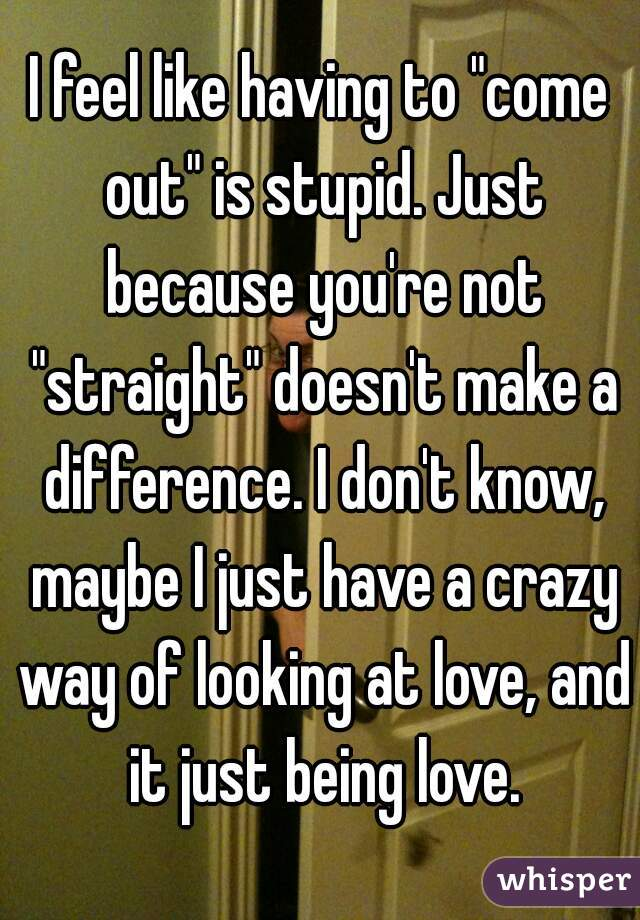 """I feel like having to """"come out"""" is stupid. Just because you're not """"straight"""" doesn't make a difference. I don't know, maybe I just have a crazy way of looking at love, and it just being love."""