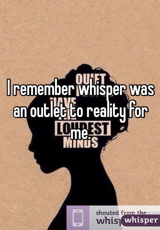 I remember whisper was an outlet to reality for me.