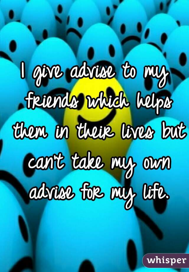 I give advise to my friends which helps them in their lives but can't take my own advise for my life.