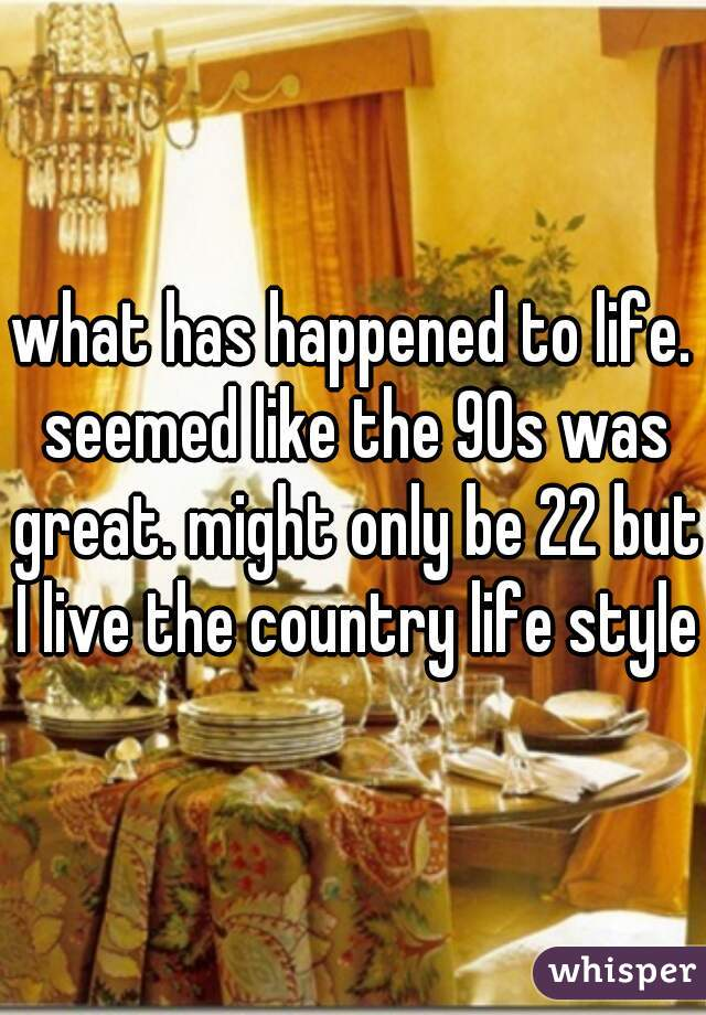 what has happened to life. seemed like the 90s was great. might only be 22 but I live the country life style.