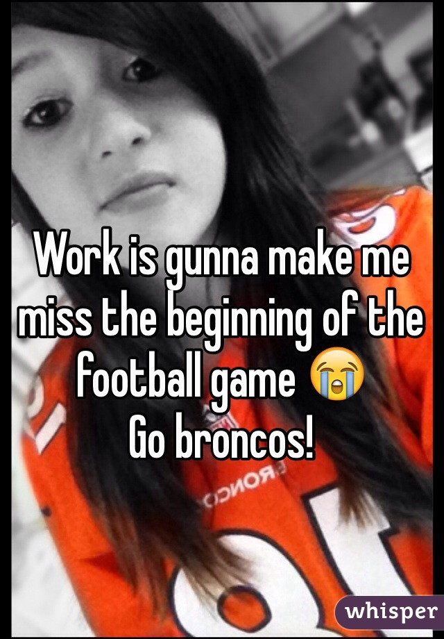 Work is gunna make me miss the beginning of the football game 😭  Go broncos!