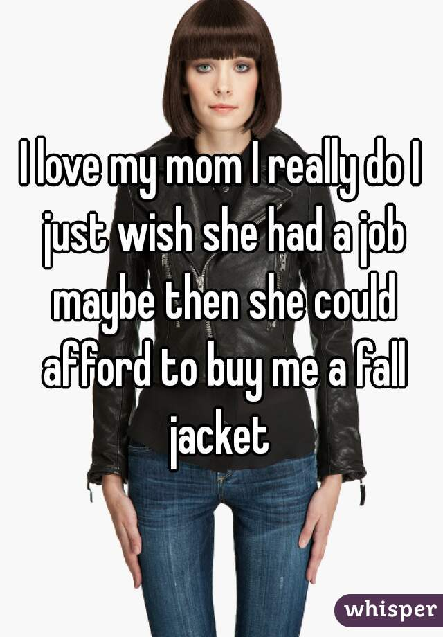 I love my mom I really do I just wish she had a job maybe then she could afford to buy me a fall jacket