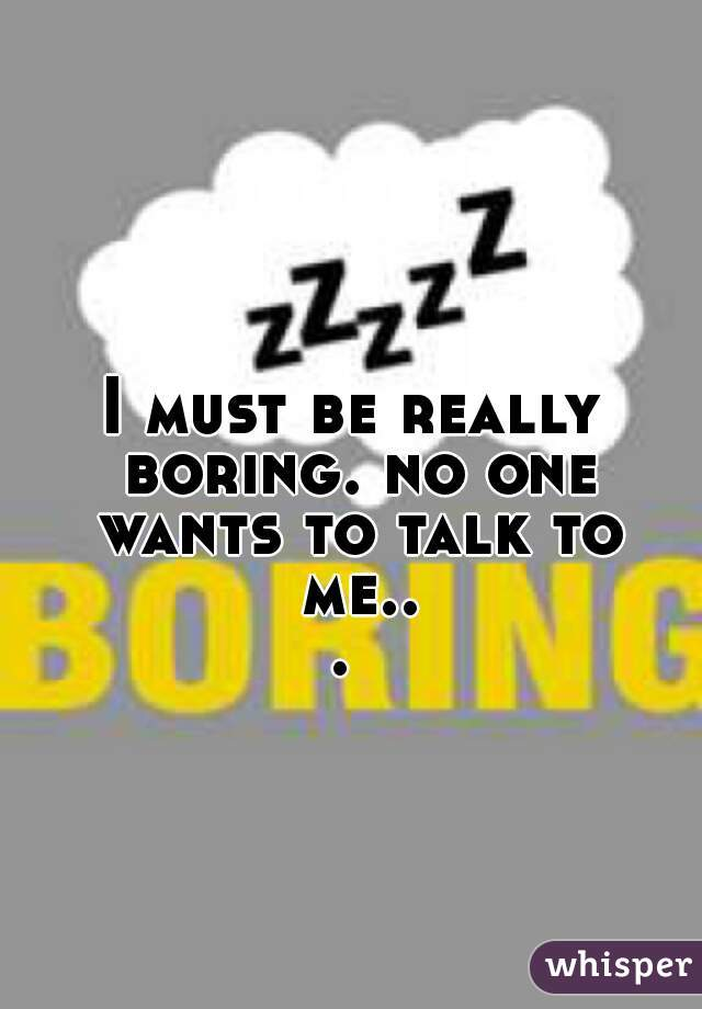 I must be really boring. no one wants to talk to me...