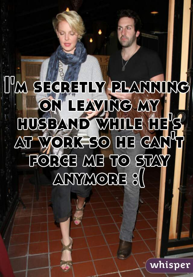 I'm secretly planning on leaving my husband while he's at work so he can't force me to stay anymore :(