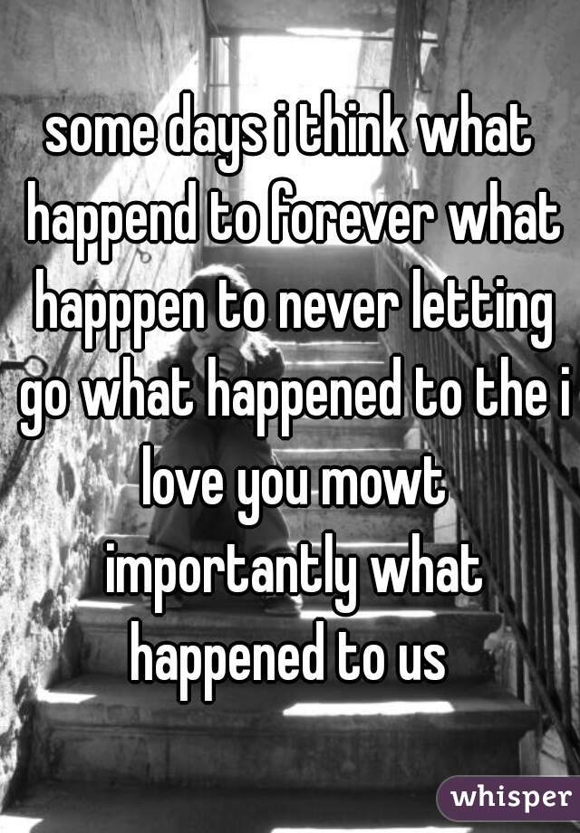 some days i think what happend to forever what happpen to never letting go what happened to the i love you mowt importantly what happened to us