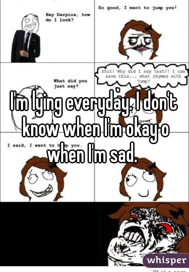 I'm lying everyday. I don't know when I'm okay o when I'm sad.
