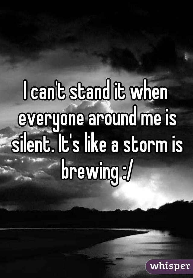 I can't stand it when everyone around me is silent. It's like a storm is brewing :/