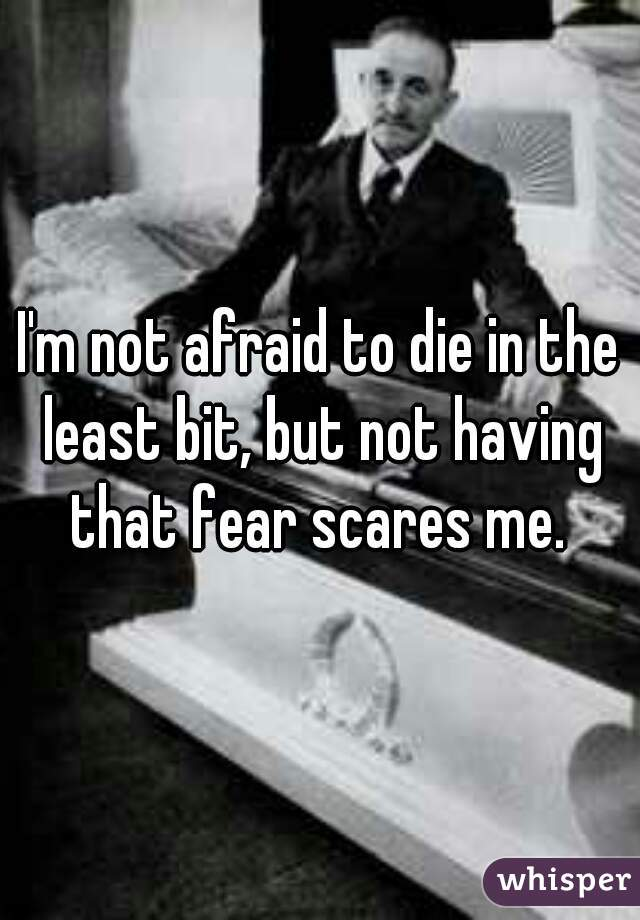 I'm not afraid to die in the least bit, but not having that fear scares me.