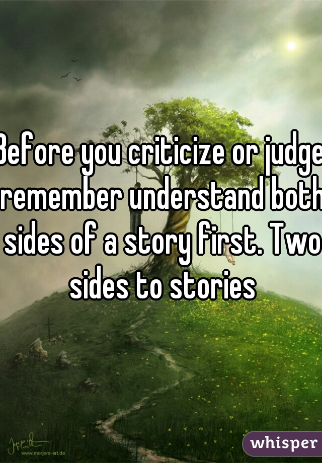 Before you criticize or judge remember understand both sides of a story first. Two sides to stories