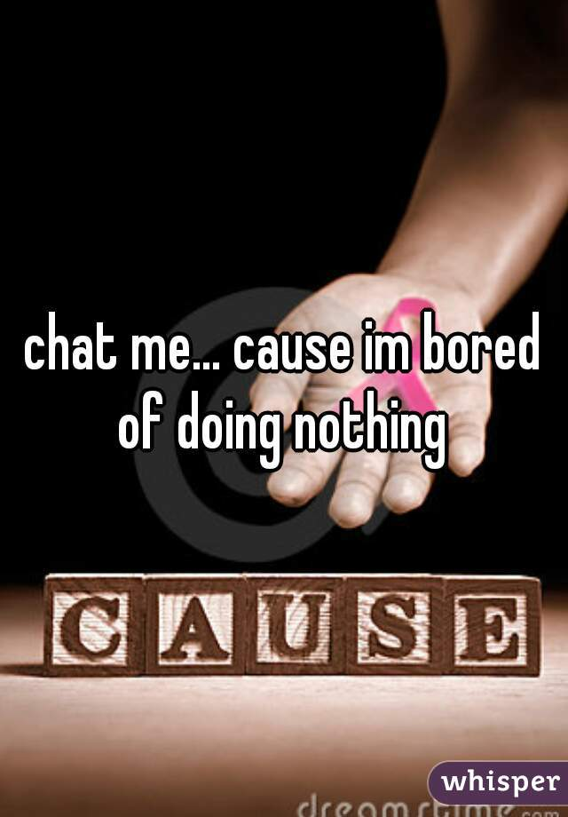 chat me... cause im bored of doing nothing