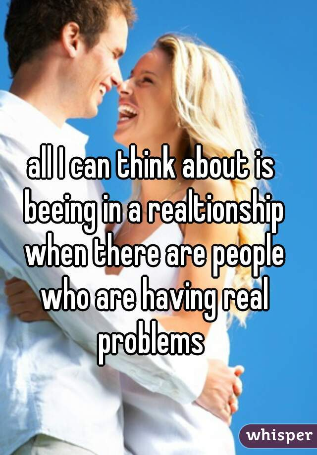 all I can think about is beeing in a realtionship when there are people who are having real problems